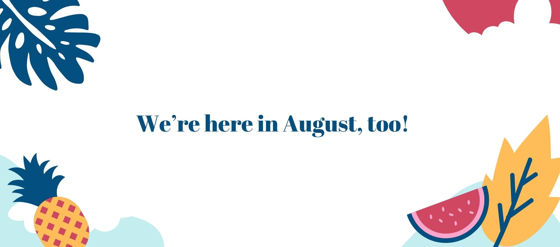 We're here in August, too!